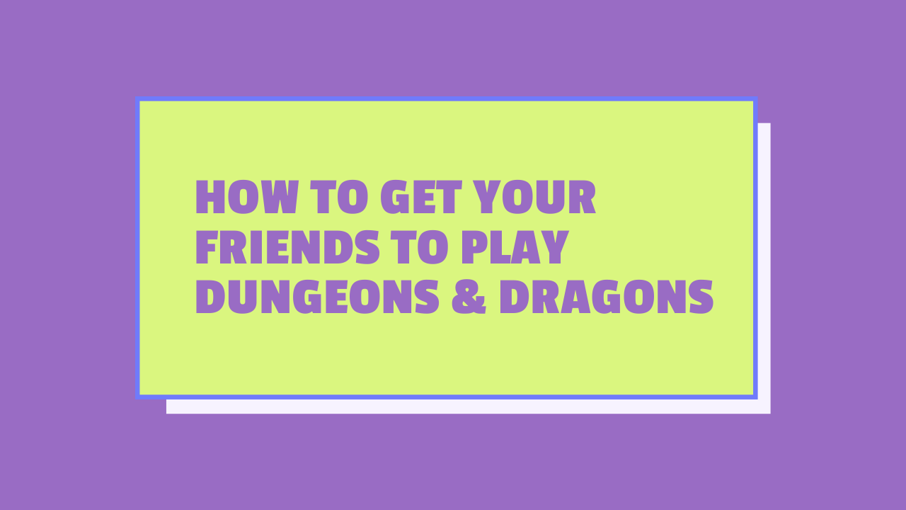 How to Get Your Friends to Play Dungeons & Dragons