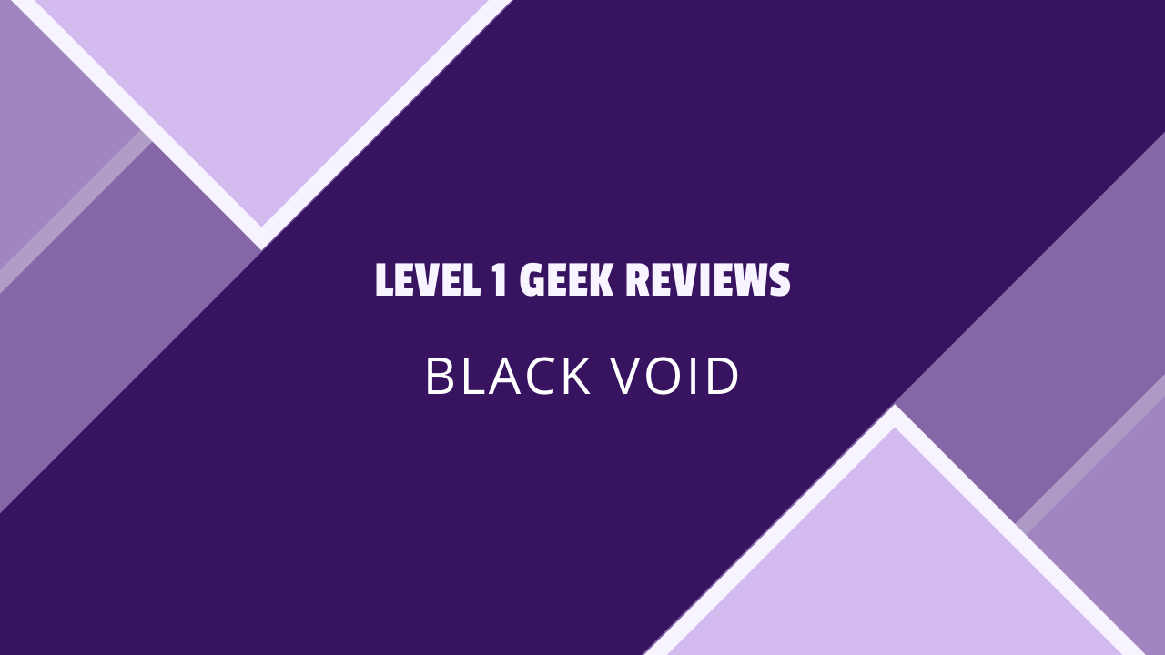 Level 1 Geek Reviews Black Void