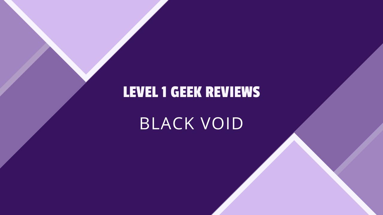 Level 1 Geek Reviews Black Void