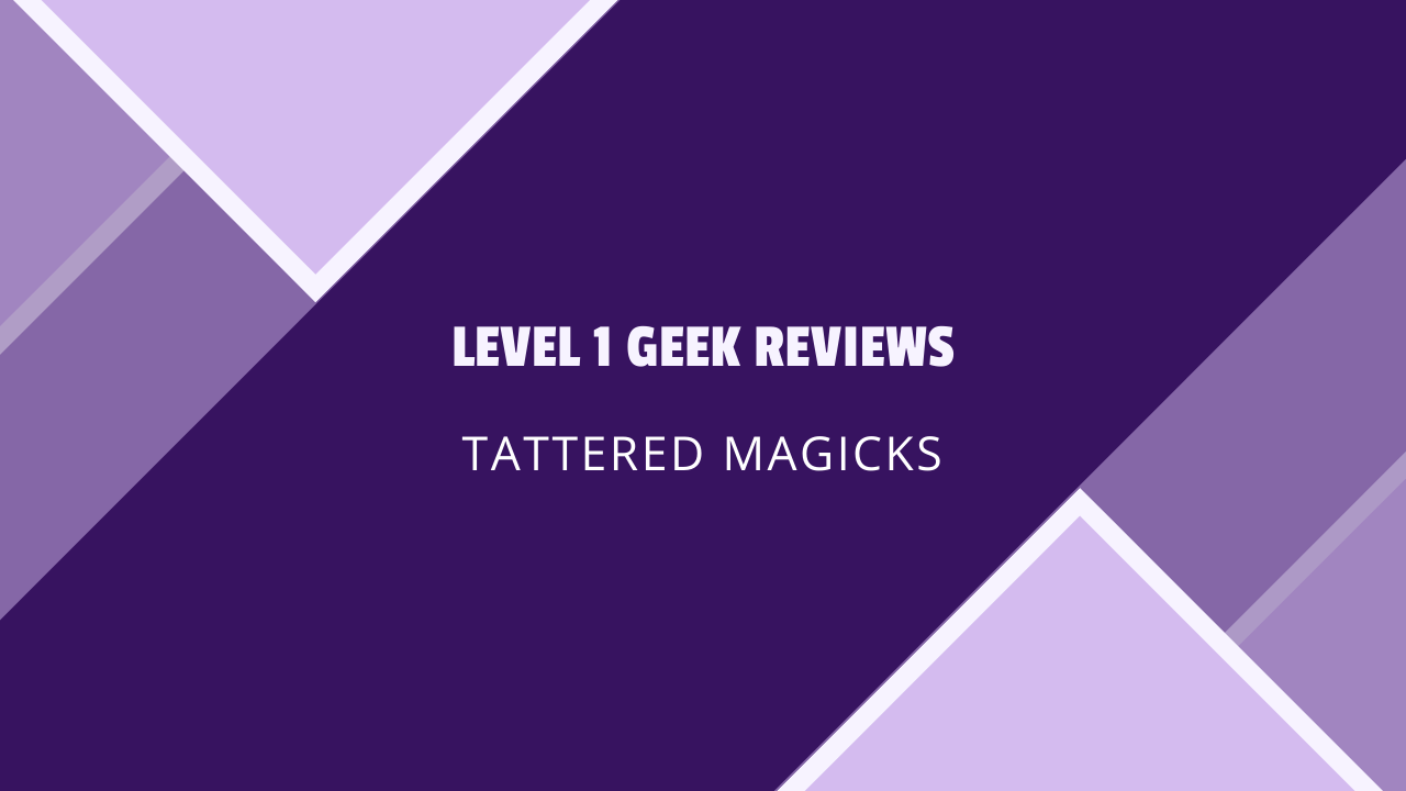 Level 1 Geek Reviews: Tattered Magicks