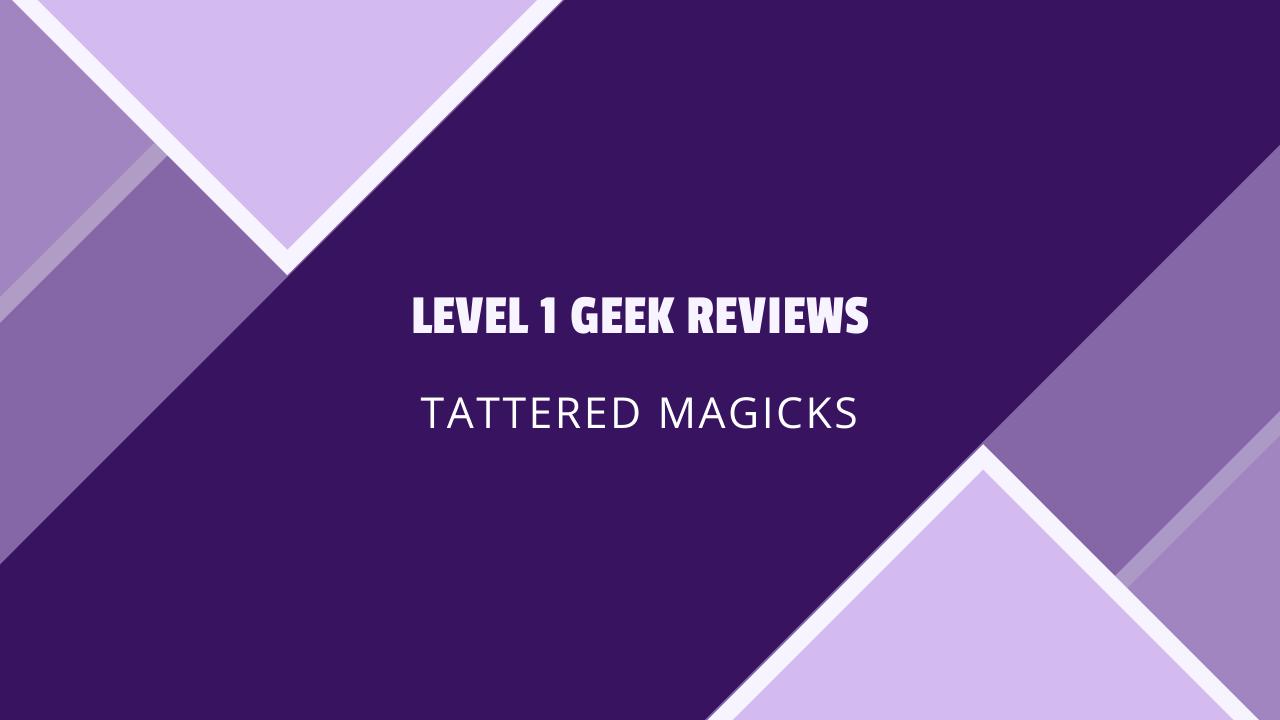 Level 1 Geek Reviews: Tattered Magicks